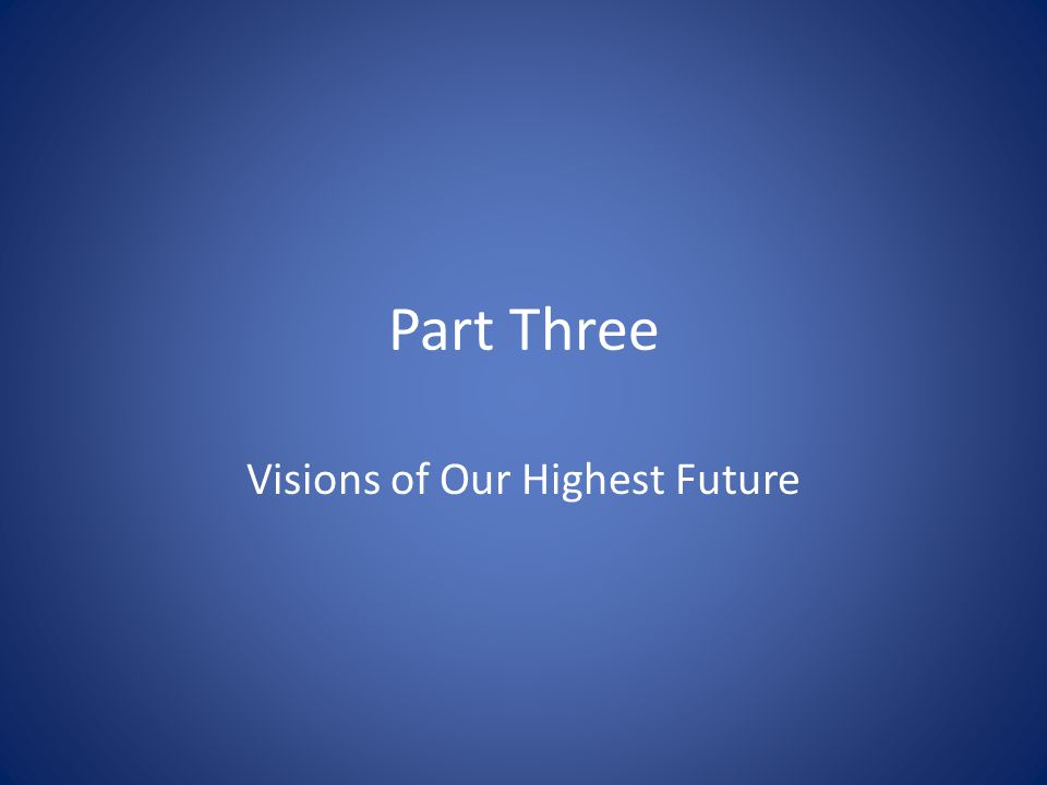Part Three Visions of Our Highest Future