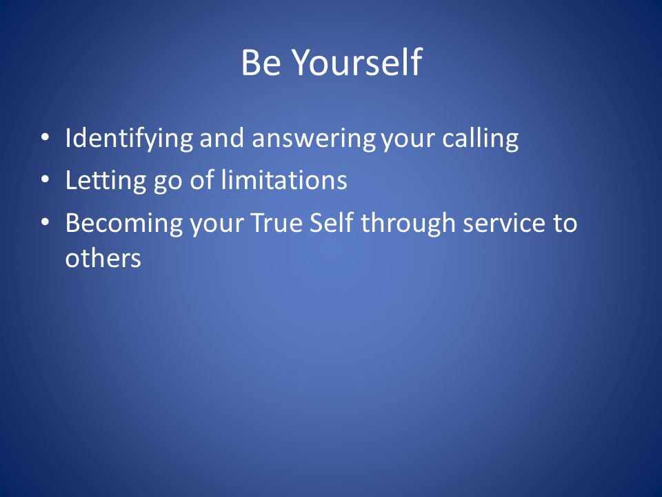 Be Yourself Identifying and answering your calling Letting go of limitations Becoming your True Self through service to others