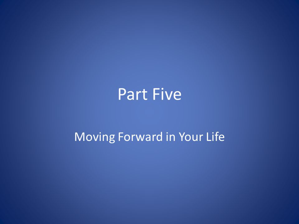 Part Five Moving Forward in Your Life