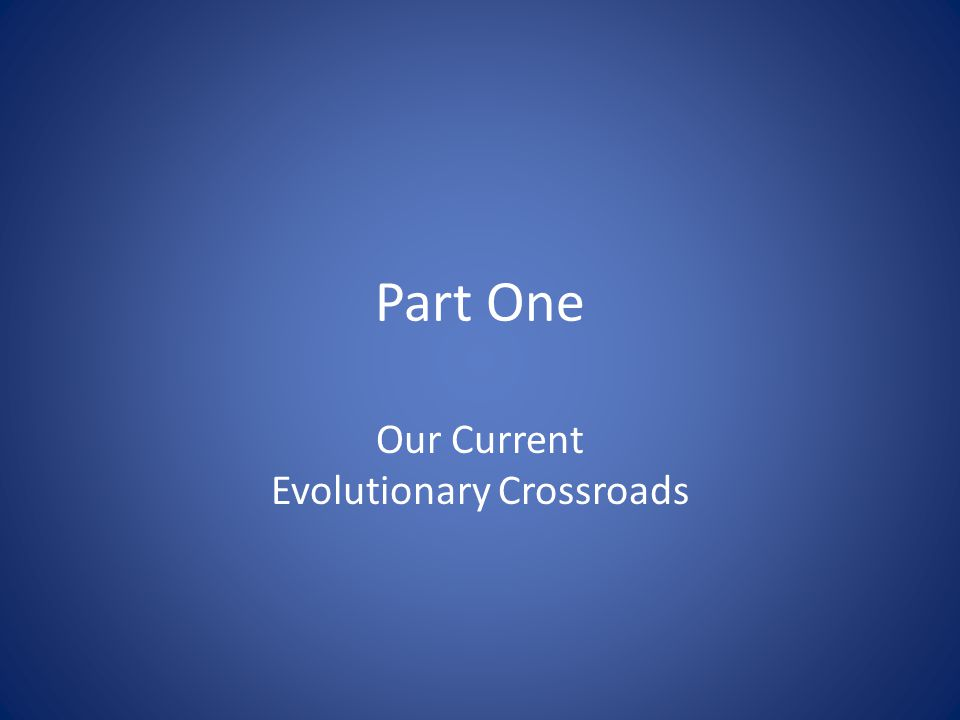 Part One Our Current Evolutionary Crossroads