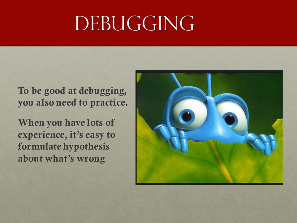 Debugging To be good at debugging, you also need to practice. When you have lots of experience, it's easy to formulate hypothesis about what's wrong
