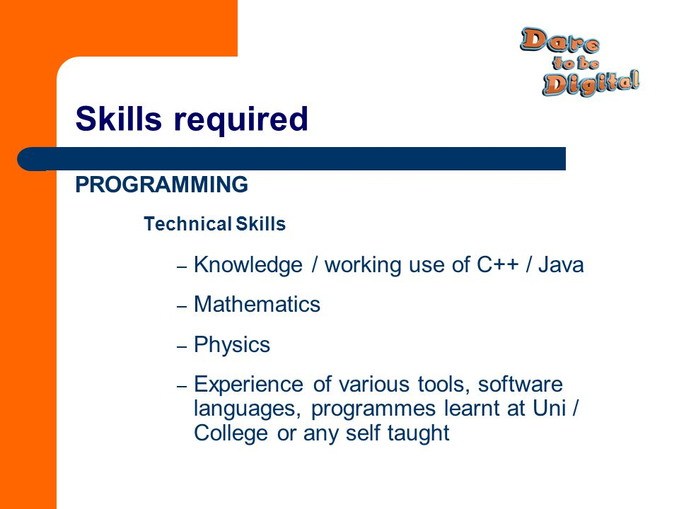 Skills required PROGRAMMING Technical Skills – Knowledge / working use of C++ / Java – Mathematics – Physics – Experience of various tools, software languages, programmes learnt at Uni / College or any self taught