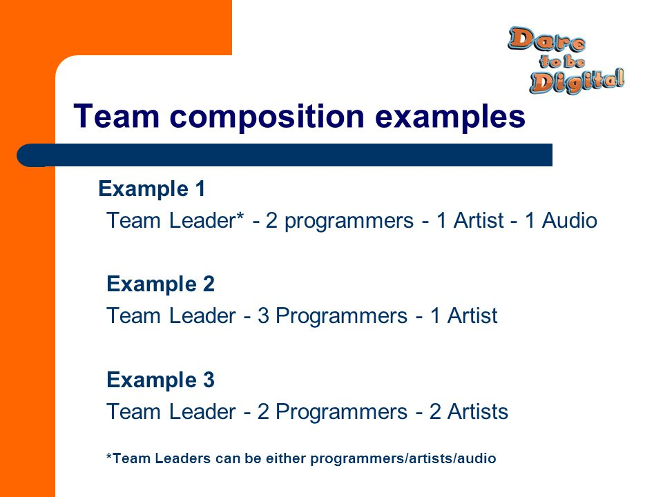 Team composition examples Example 1 Team Leader* - 2 programmers - 1 Artist - 1 Audio Example 2 Team Leader - 3 Programmers - 1 Artist Example 3 Team Leader - 2 Programmers - 2 Artists *Team Leaders can be either programmers/artists/audio