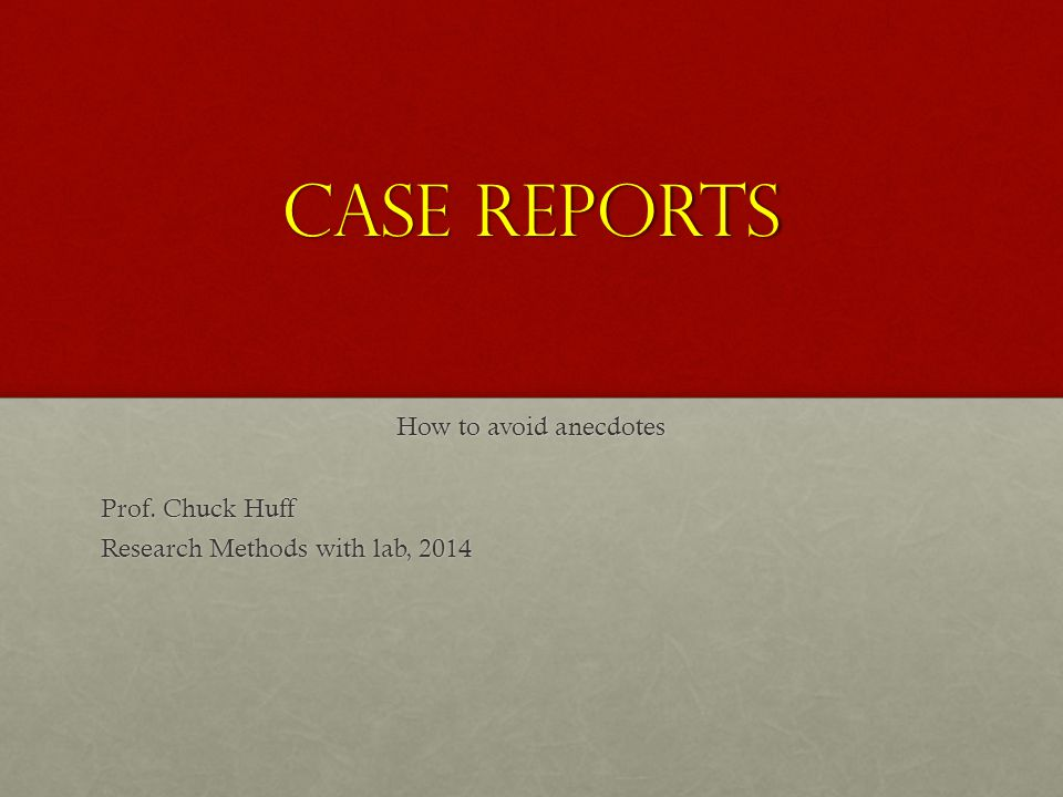 Case Reports How to avoid anecdotes Prof. Chuck Huff Research Methods with lab, 2014