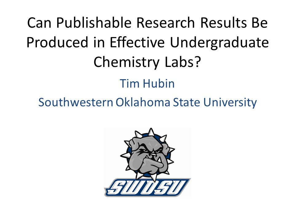 Can Publishable Research Results Be Produced in Effective Undergraduate Chemistry Labs? Tim Hubin Southwestern Oklahoma State University