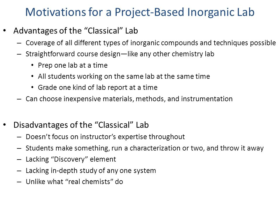 Motivations for a Project-Based Inorganic Lab Advantages of the Classical Lab – Coverage of all different types of inorganic compounds and techniques possible – Straightforward course design—like any other chemistry lab Prep one lab at a time All students working on the same lab at the same time Grade one kind of lab report at a time – Can choose inexpensive materials, methods, and instrumentation Disadvantages of the Classical Lab – Doesn't focus on instructor's expertise throughout – Students make something, run a characterization or two, and throw it away – Lacking Discovery element – Lacking in-depth study of any one system – Unlike what real chemists do