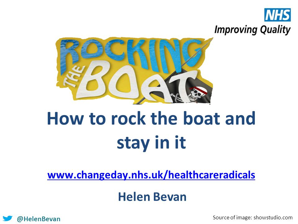 @HelenBevan How to rock the boat and stay in it www.changeday.nhs.uk/healthcareradicals www.changeday.nhs.uk/healthcareradicals Helen Bevan Source of image: showstudio.com