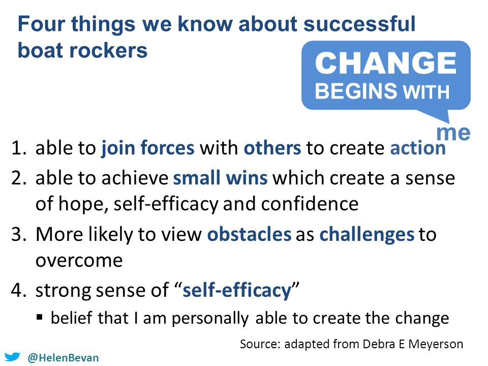 @helenbevan @HelenBevan 1.able to join forces with others to create action 2.able to achieve small wins which create a sense of hope, self-efficacy and confidence 3.More likely to view obstacles as challenges to overcome 4.strong sense of self-efficacy  belief that I am personally able to create the change Four things we know about successful boat rockers Source: adapted from Debra E Meyerson CHANGE me BEGINS WITH
