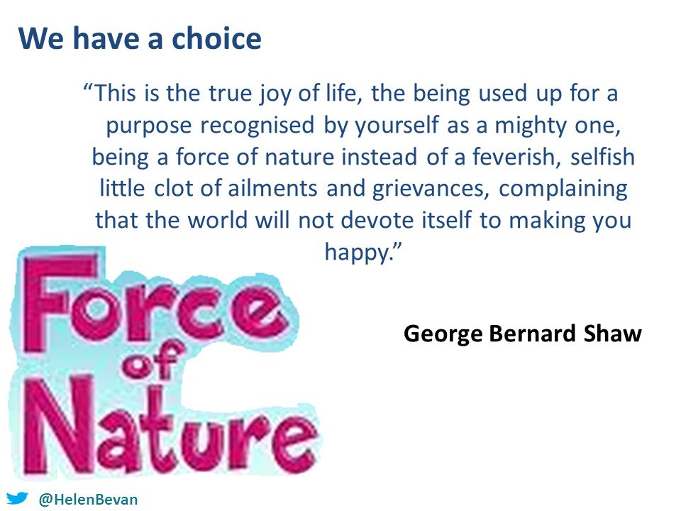 @helenbevan @HelenBevan We have a choice This is the true joy of life, the being used up for a purpose recognised by yourself as a mighty one, being a force of nature instead of a feverish, selfish little clot of ailments and grievances, complaining that the world will not devote itself to making you happy. George Bernard Shaw