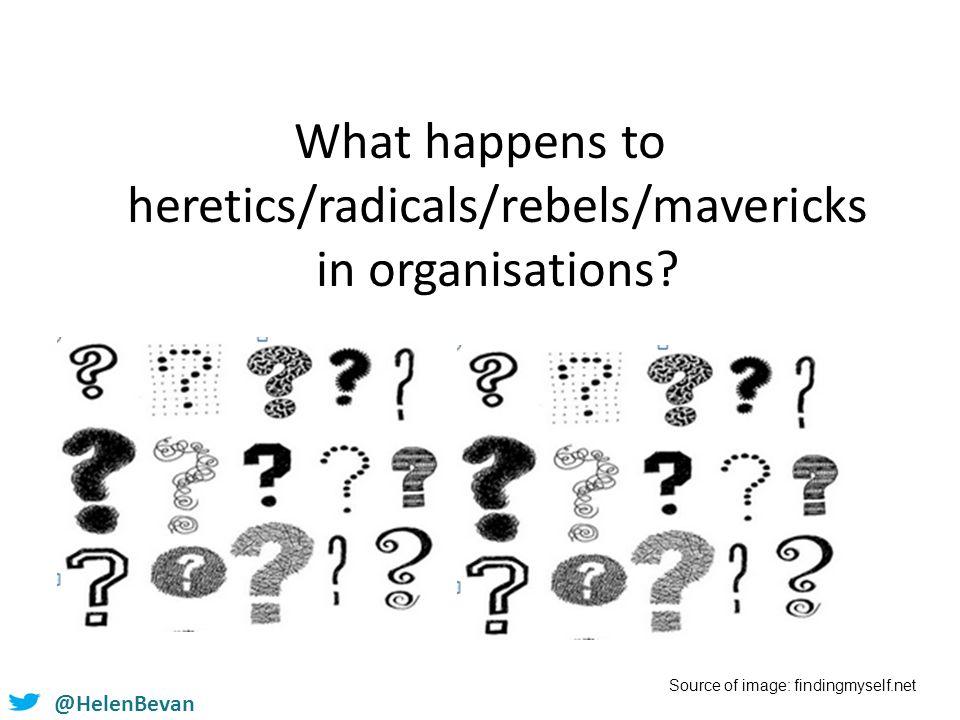 @HelenBevan What happens to heretics/radicals/rebels/mavericks in organisations? Source of image: findingmyself.net
