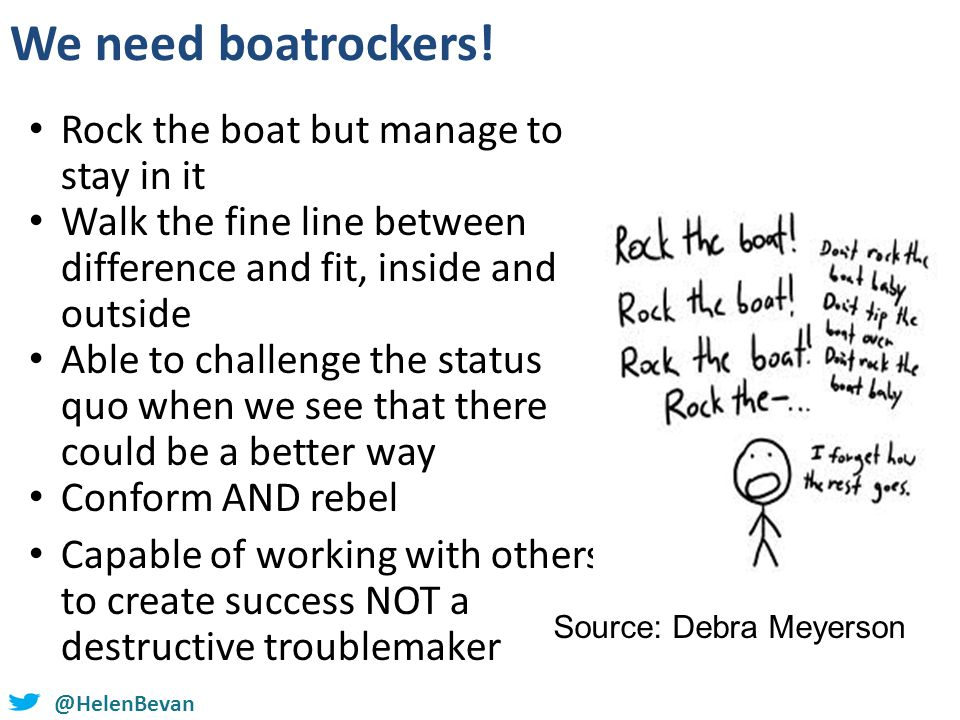 We need boatrockers! Rock the boat but manage to stay in it Walk the fine line between difference and fit, inside and outside Able to challenge the st