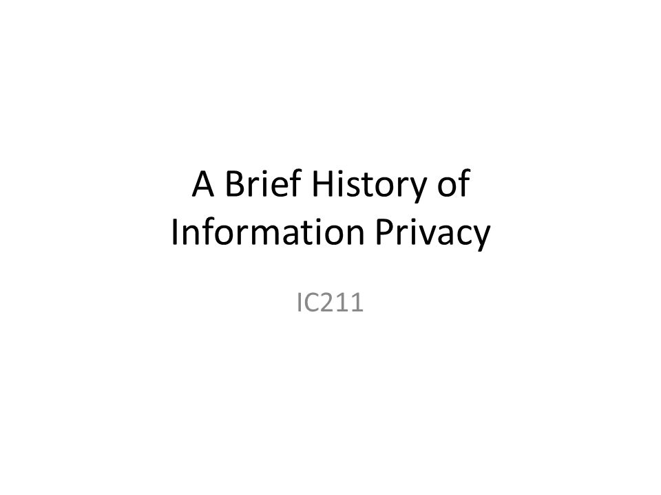 A Brief History of Information Privacy IC211