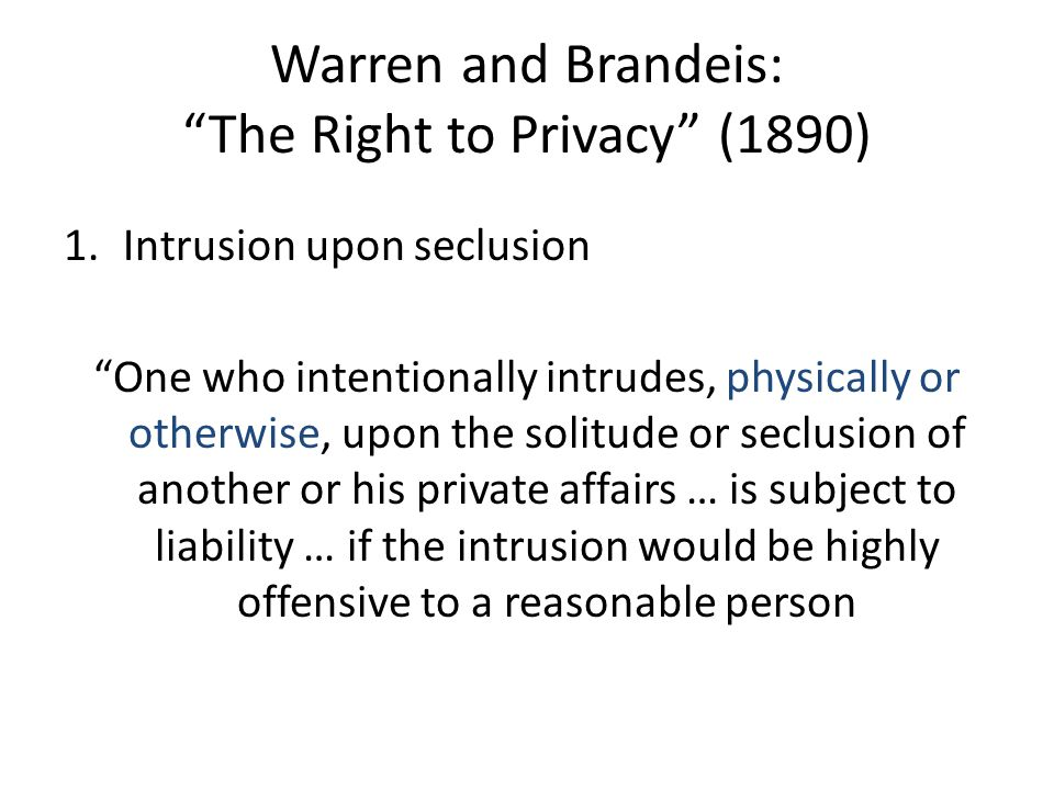 Warren and Brandeis: The Right to Privacy (1890) 1.Intrusion upon seclusion 2.Public disclosure of private facts 3.False light or publicity 4.Appropriation One who intentionally intrudes, physically or otherwise, upon the solitude or seclusion of another or his private affairs … is subject to liability … if the intrusion would be highly offensive to a reasonable person
