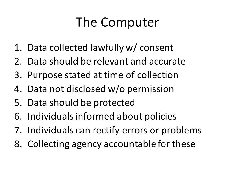 The Computer 1.Data collected lawfully w/ consent 2.Data should be relevant and accurate 3.Purpose stated at time of collection 4.Data not disclosed w/o permission 5.Data should be protected 6.Individuals informed about policies 7.Individuals can rectify errors or problems 8.Collecting agency accountable for these