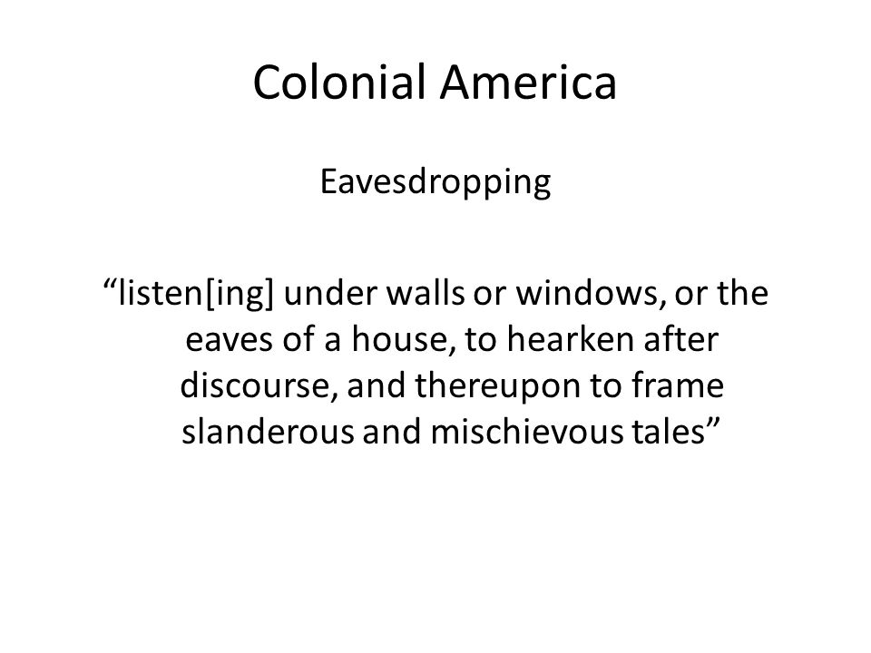 Colonial America Eavesdropping listen[ing] under walls or windows, or the eaves of a house, to hearken after discourse, and thereupon to frame slanderous and mischievous tales