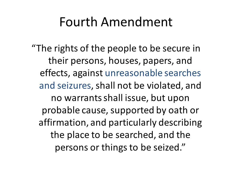 Fourth Amendment The rights of the people to be secure in their persons, houses, papers, and effects, against unreasonable searches and seizures, shall not be violated, and no warrants shall issue, but upon probable cause, supported by oath or affirmation, and particularly describing the place to be searched, and the persons or things to be seized.