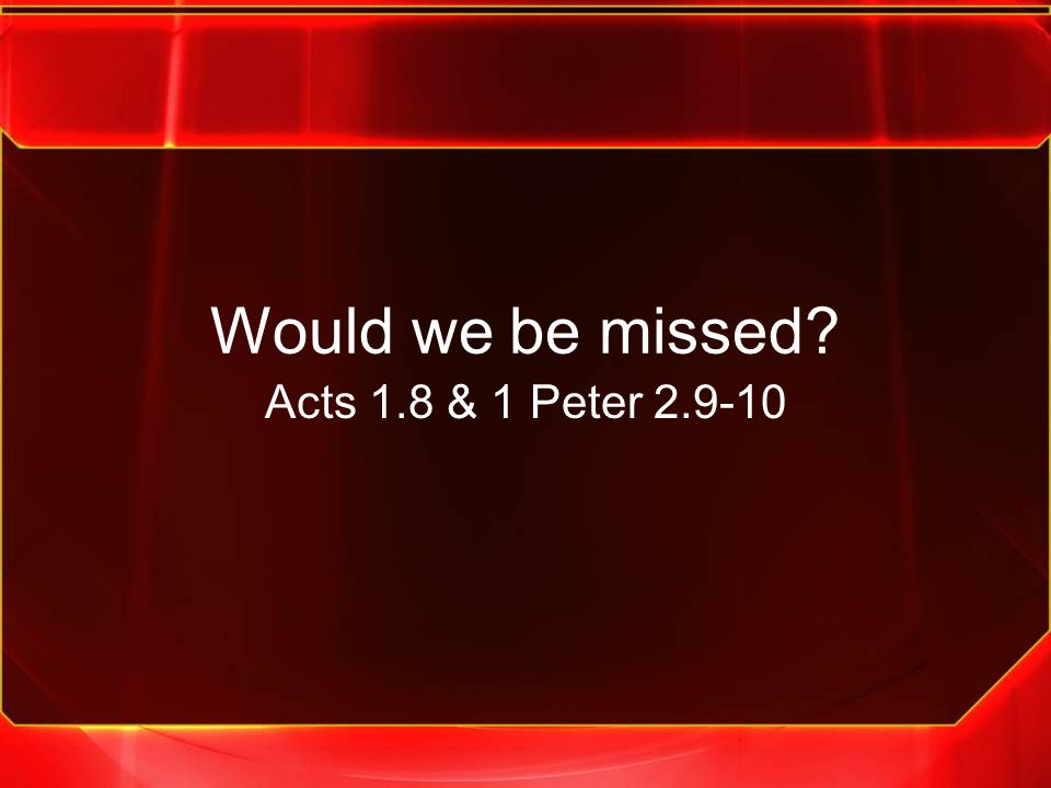 Would we be missed Acts 1.8 & 1 Peter 2.9-10