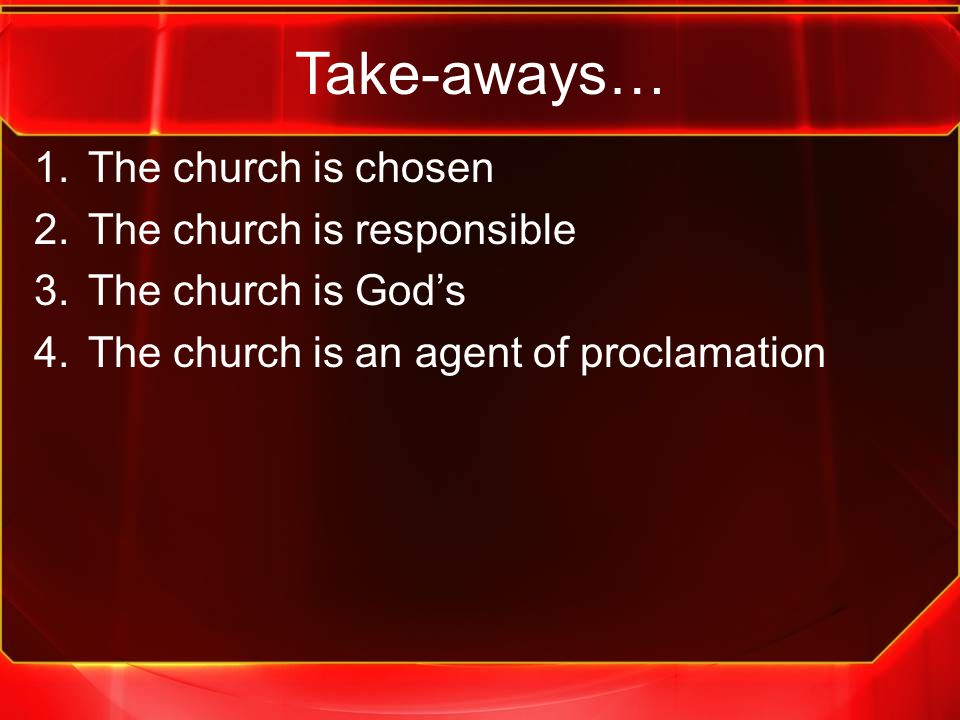 Take-aways… 1.The church is chosen 2.The church is responsible 3.The church is God's 4.The church is an agent of proclamation