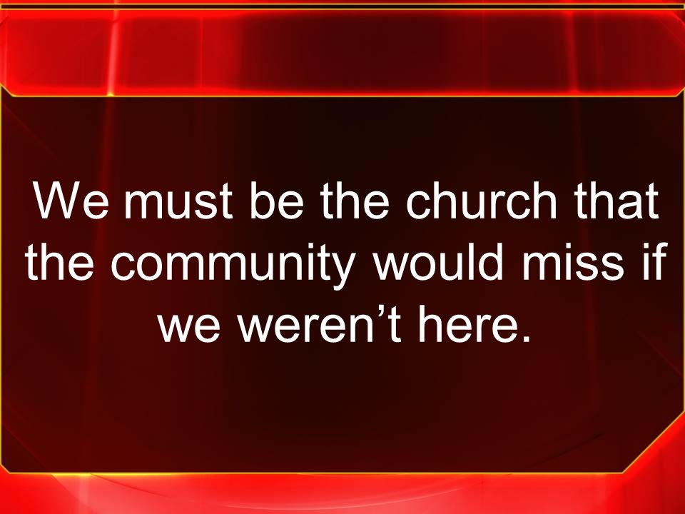 We must be the church that the community would miss if we weren't here.