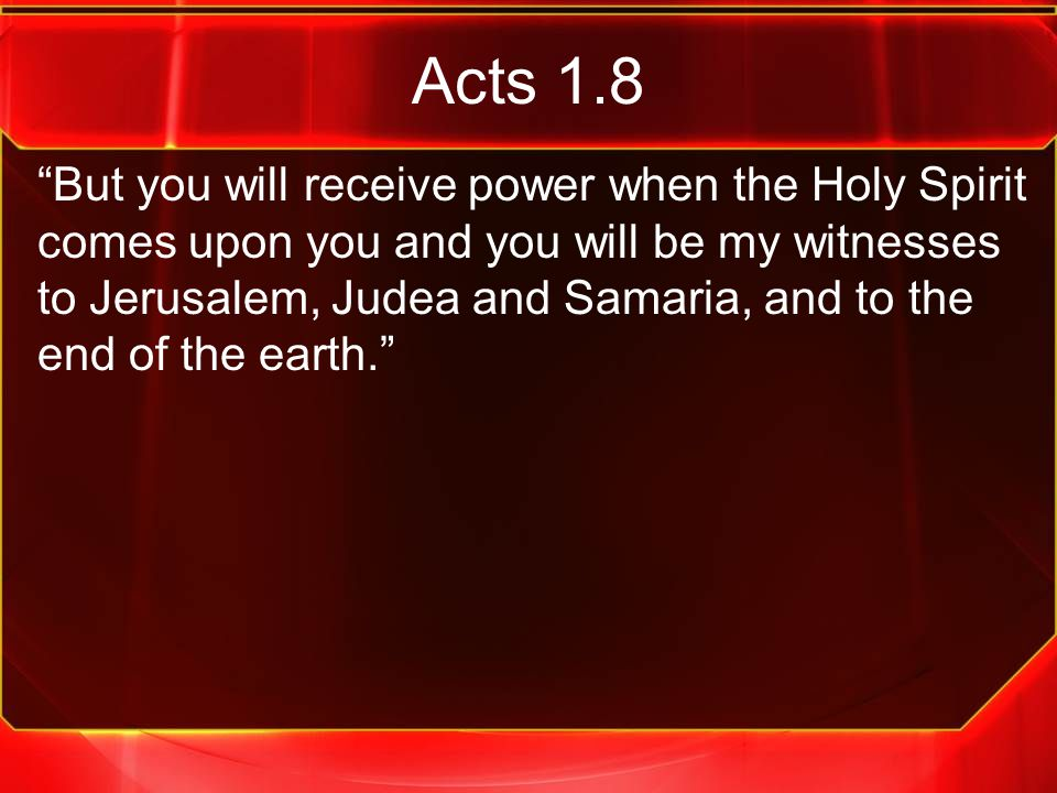 """Acts 1.8 """"But you will receive power when the Holy Spirit comes upon you and you will be my witnesses to Jerusalem, Judea and Samaria, and to the end"""