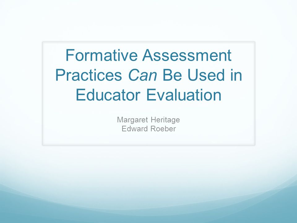 Formative Assessment Practices Can Be Used in Educator Evaluation Margaret Heritage Edward Roeber