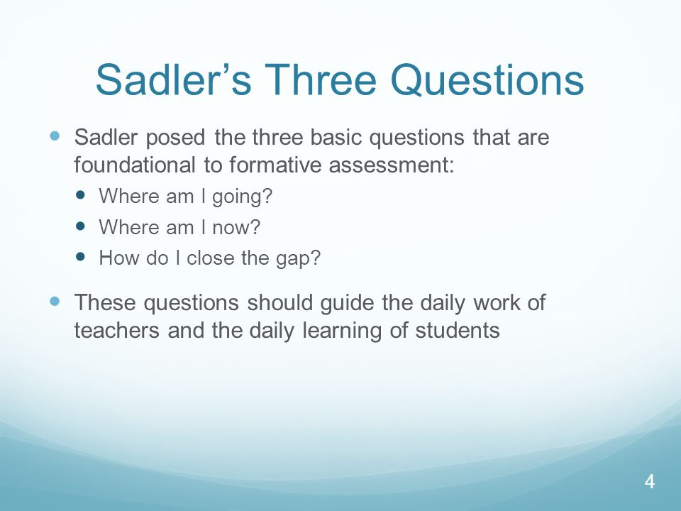 Sadler's Three Questions Sadler posed the three basic questions that are foundational to formative assessment: Where am I going.