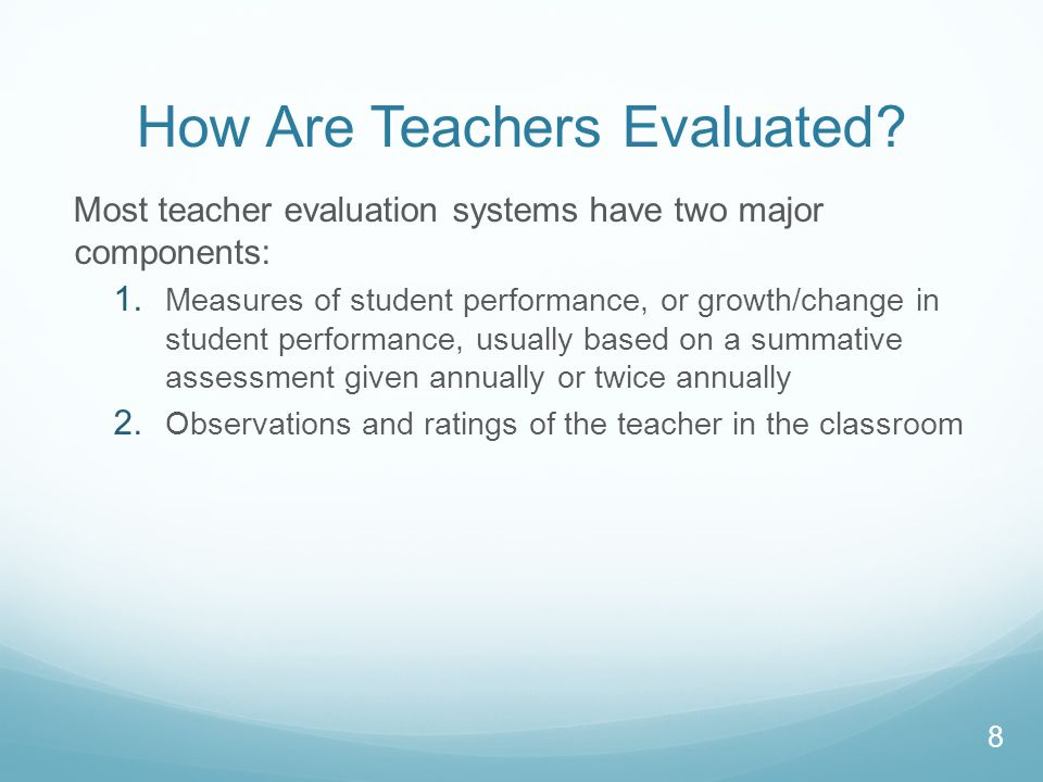 How Are Teachers Evaluated. Most teacher evaluation systems have two major components: 1.