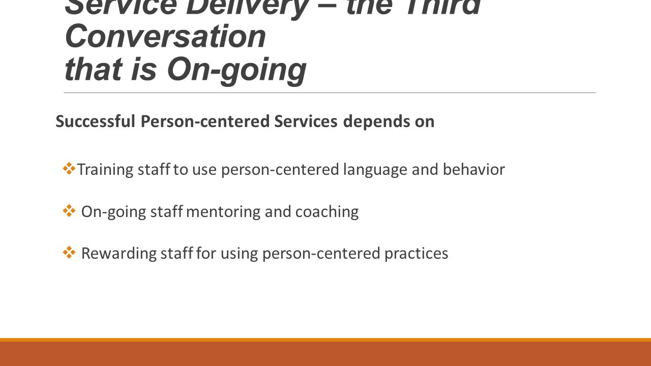 Service Delivery – the Third Conversation that is On-going Successful Person-centered Services depends on  Training staff to use person-centered language and behavior  On-going staff mentoring and coaching  Rewarding staff for using person-centered practices