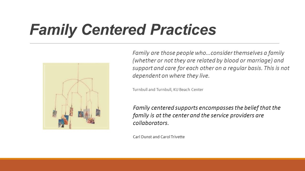 Family Centered Practices Family centered supports encompasses the belief that the family is at the center and the service providers are collaborators.