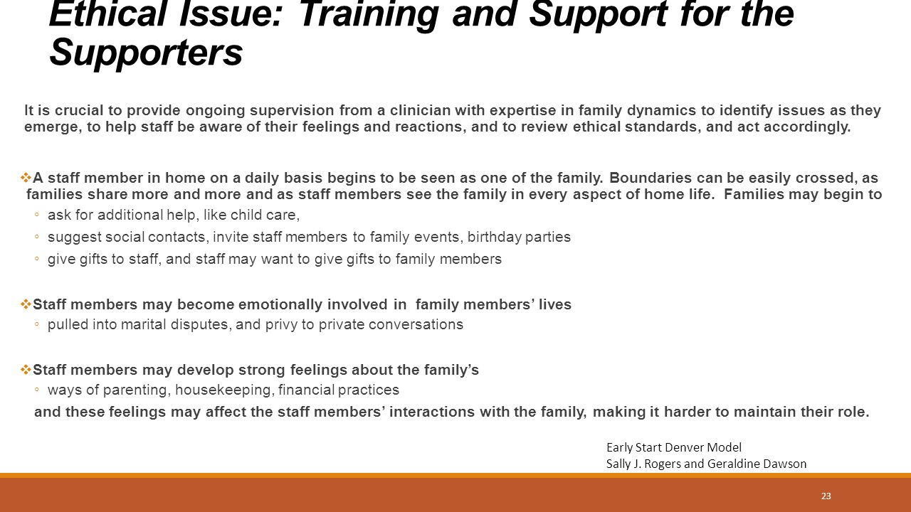 Ethical Issue: Training and Support for the Supporters It is crucial to provide ongoing supervision from a clinician with expertise in family dynamics to identify issues as they emerge, to help staff be aware of their feelings and reactions, and to review ethical standards, and act accordingly.