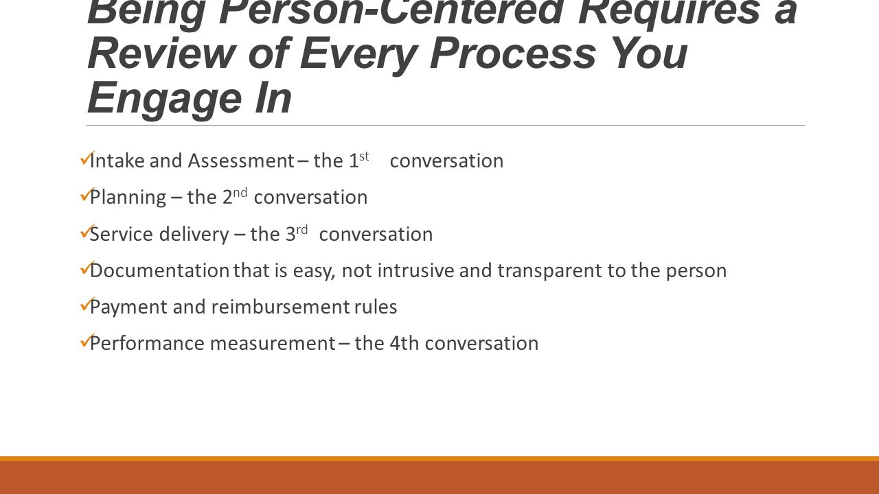 Being Person-Centered Requires a Review of Every Process You Engage In Intake and Assessment – the 1 st conversation Planning – the 2 nd conversation Service delivery – the 3 rd conversation Documentation that is easy, not intrusive and transparent to the person Payment and reimbursement rules Performance measurement – the 4th conversation
