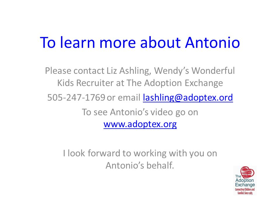 To learn more about Antonio Please contact Liz Ashling, Wendy's Wonderful Kids Recruiter at The Adoption Exchange 505-247-1769 or email lashling@adoptex.ordlashling@adoptex.ord To see Antonio's video go on www.adoptex.org www.adoptex.org I look forward to working with you on Antonio's behalf.