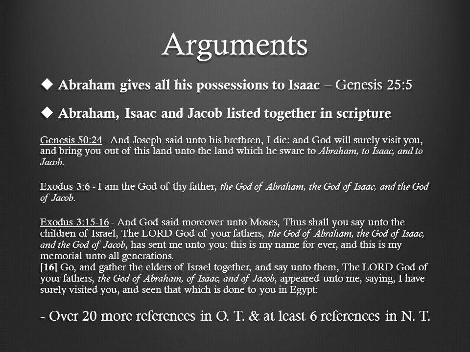 Arguments  Abraham gives all his possessions to Isaac – Genesis 25:5  Abraham, Isaac and Jacob listed together in scripture - And Joseph said unto his brethren, I die: and God will surely visit you, and bring you out of this land unto the land which he sware to Abraham, to Isaac, and to Jacob.
