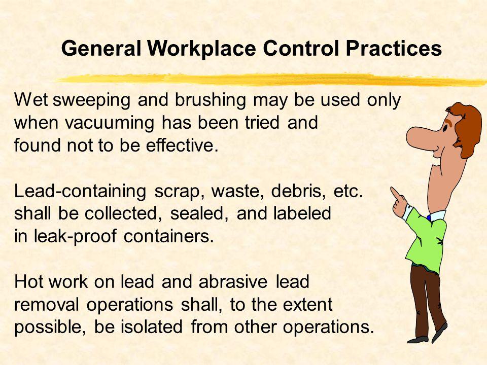 General Workplace Control Practices Wet sweeping and brushing may be used only when vacuuming has been tried and found not to be effective.