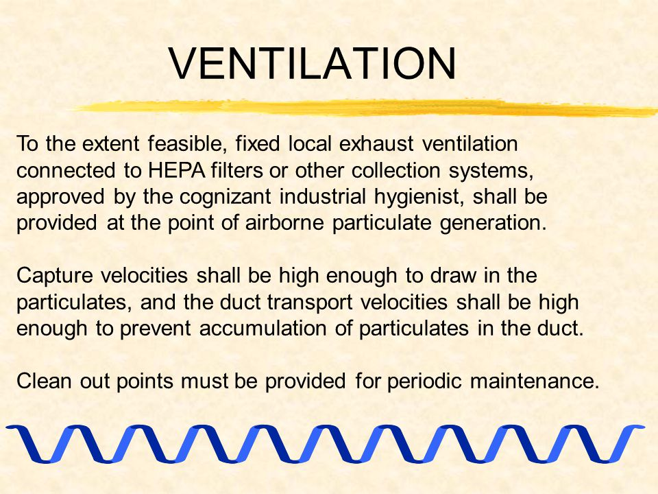 VENTILATION To the extent feasible, fixed local exhaust ventilation connected to HEPA filters or other collection systems, approved by the cognizant industrial hygienist, shall be provided at the point of airborne particulate generation.