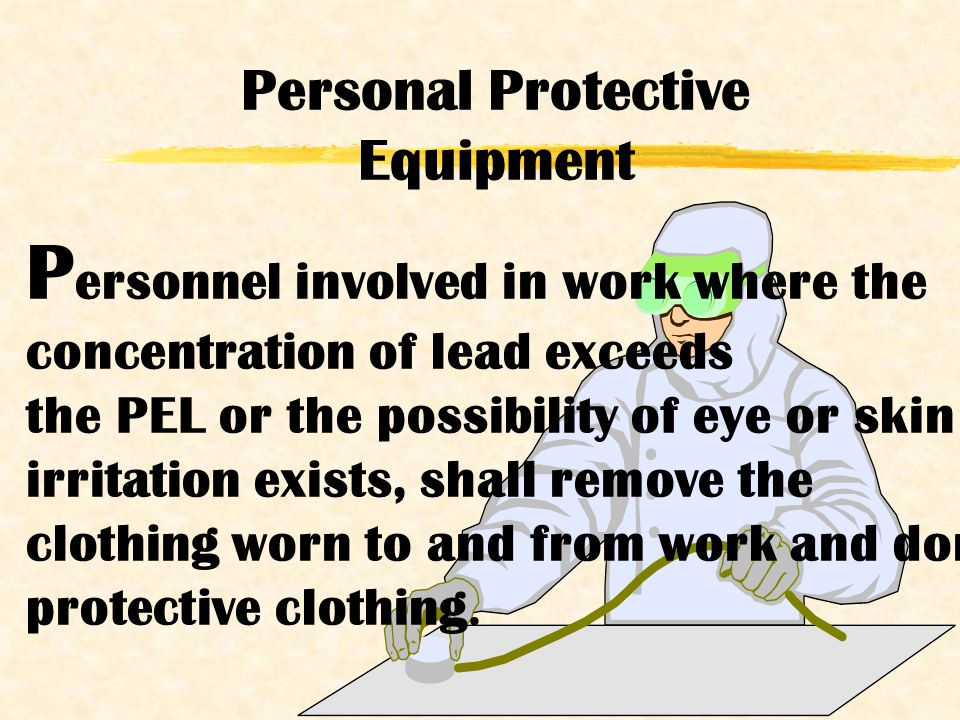 P ersonnel involved in work where the concentration of lead exceeds the PEL or the possibility of eye or skin irritation exists, shall remove the clothing worn to and from work and don protective clothing.