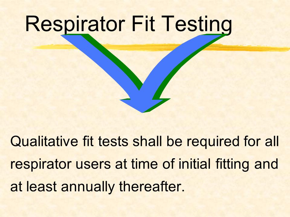 Respirator Fit Testing Qualitative fit tests shall be required for all respirator users at time of initial fitting and at least annually thereafter.