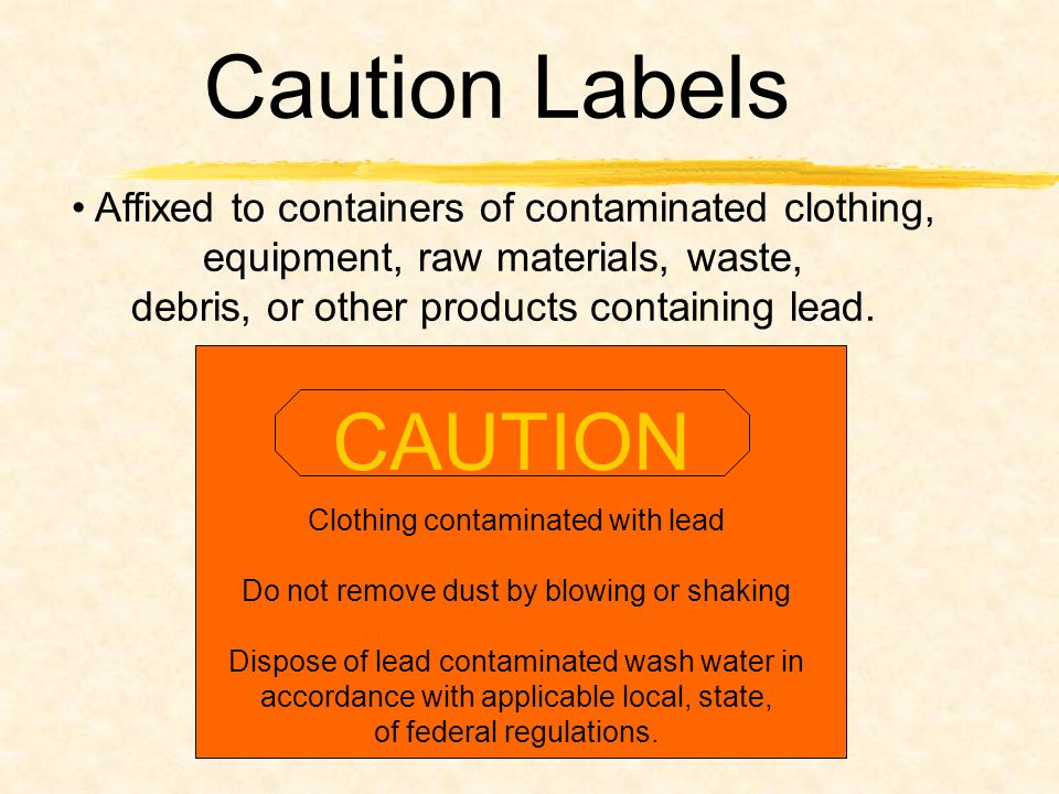 Caution Labels Affixed to containers of contaminated clothing, equipment, raw materials, waste, debris, or other products containing lead.