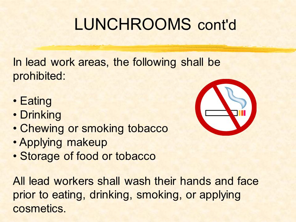 LUNCHROOMS cont d In lead work areas, the following shall be prohibited: Eating Drinking Chewing or smoking tobacco Applying makeup Storage of food or tobacco All lead workers shall wash their hands and face prior to eating, drinking, smoking, or applying cosmetics.
