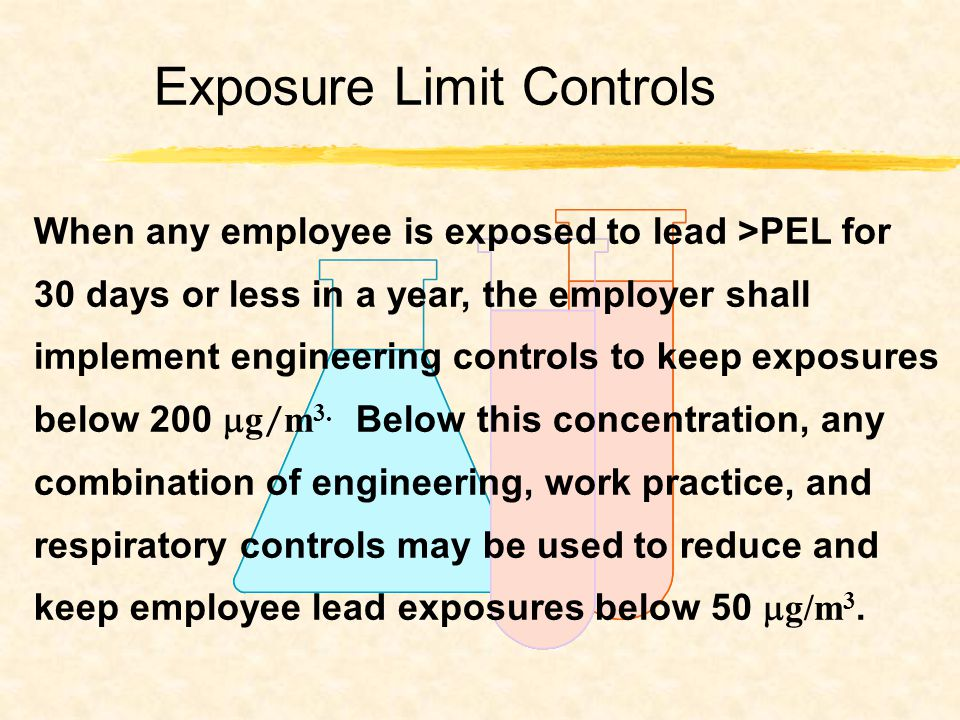 When any employee is exposed to lead >PEL for 30 days or less in a year, the employer shall implement engineering controls to keep exposures below 200  g / m 3.