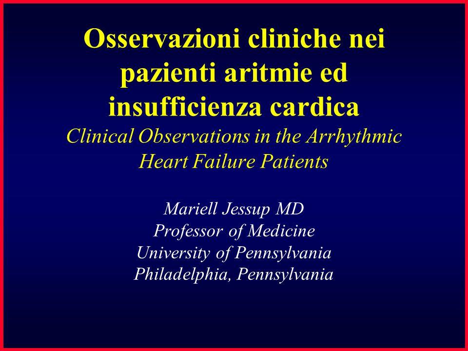 Osservazioni cliniche nei pazienti aritmie ed insufficienza cardica Clinical Observations in the Arrhythmic Heart Failure Patients Mariell Jessup MD Professor of Medicine University of Pennsylvania Philadelphia, Pennsylvania