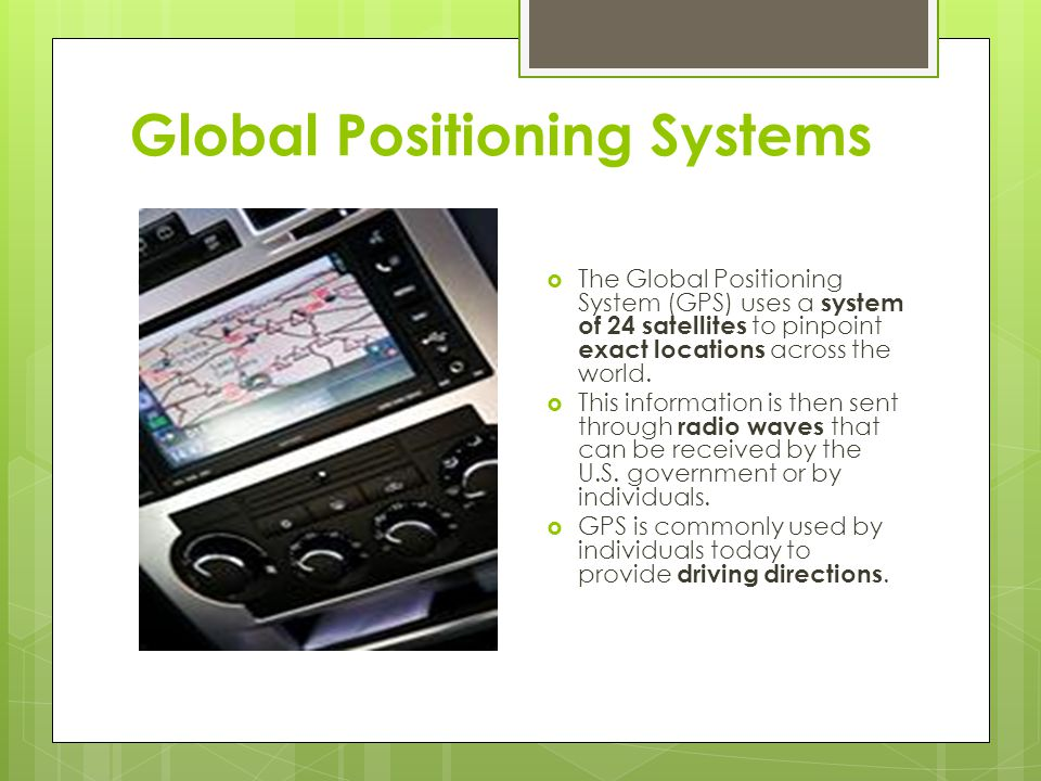 Global Positioning Systems  The Global Positioning System (GPS) uses a system of 24 satellites to pinpoint exact locations across the world.  This i