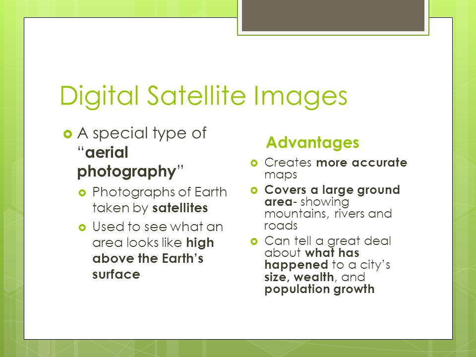 "Digital Satellite Images  A special type of "" aerial photography ""  Photographs of Earth taken by satellites  Used to see what an area looks like h"