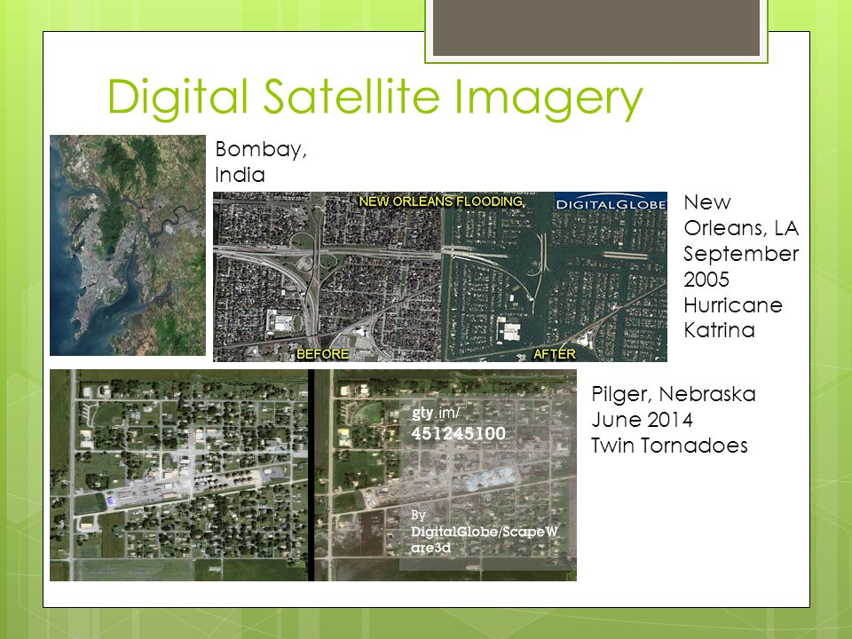 Digital Satellite Imagery Bombay, India Pilger, Nebraska June 2014 Twin Tornadoes New Orleans, LA September 2005 Hurricane Katrina