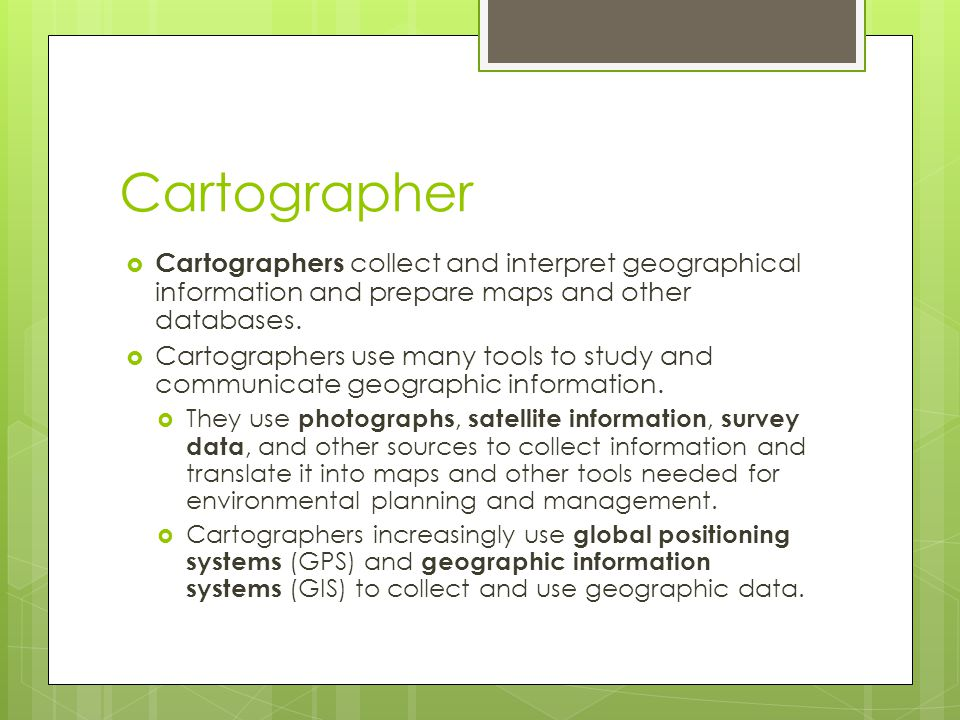 Cartographer  Cartographers collect and interpret geographical information and prepare maps and other databases.  Cartographers use many tools to st
