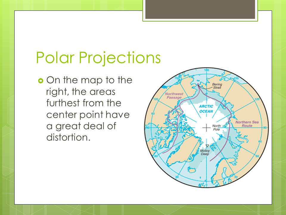 Polar Projections  On the map to the right, the areas furthest from the center point have a great deal of distortion.