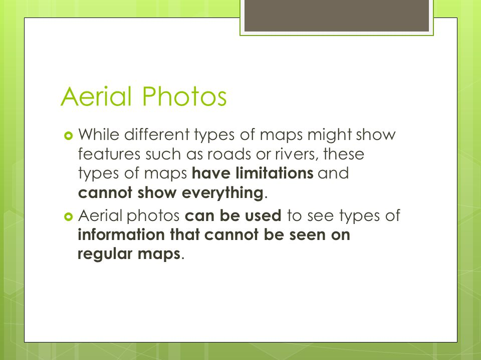 Aerial Photos  While different types of maps might show features such as roads or rivers, these types of maps have limitations and cannot show everyt