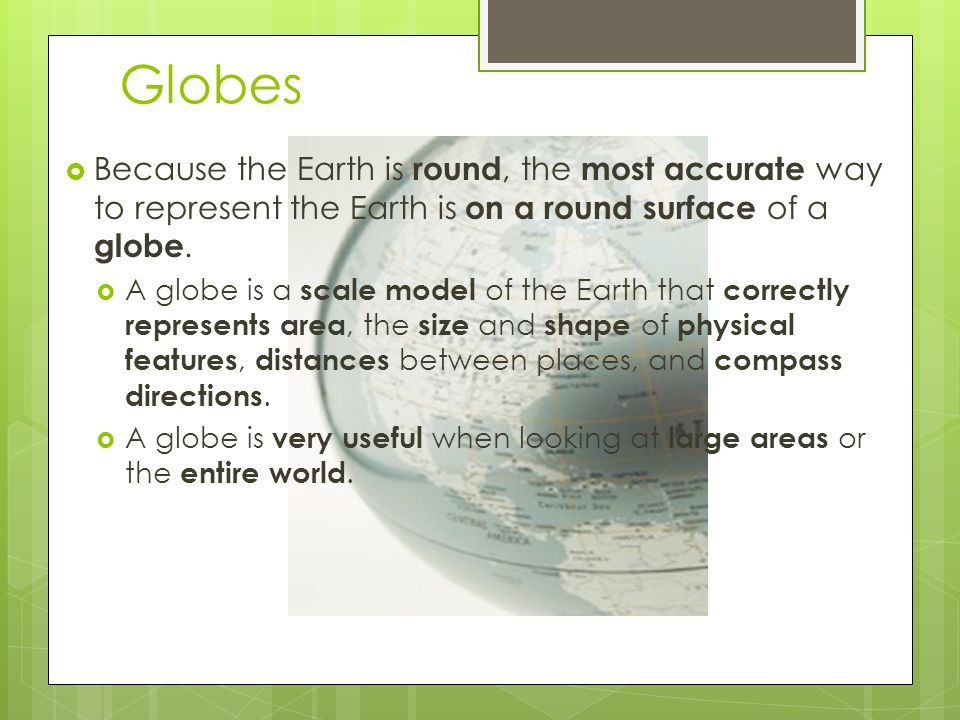 Globes  Because the Earth is round, the most accurate way to represent the Earth is on a round surface of a globe.  A globe is a scale model of the