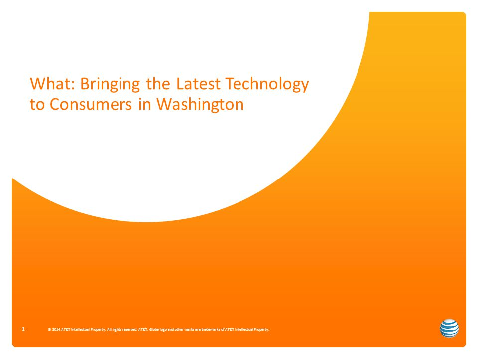 What: Bringing the Latest Technology to Consumers in Washington 1 © 2014 AT&T Intellectual Property.