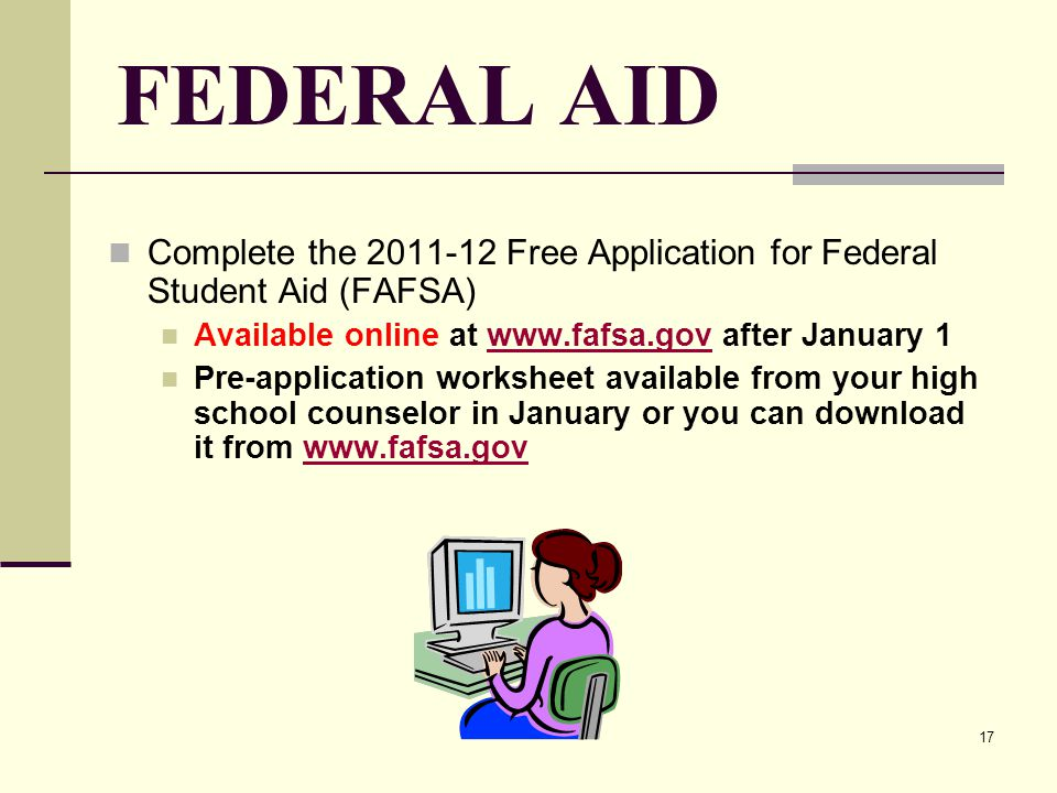 17 FEDERAL AID Complete the 2011-12 Free Application for Federal Student Aid (FAFSA) Available online at www.fafsa.gov after January 1www.fafsa.gov Pre-application worksheet available from your high school counselor in January or you can download it from www.fafsa.govwww.fafsa.gov